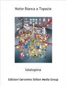 lolatopina - Notte Bianca a Topazia