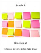 titiperaya n1 - Sin más III