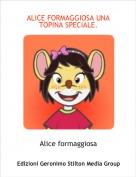 Alice formaggiosa - ALICE FORMAGGIOSA UNA TOPINA SPECIALE.