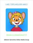 Alessia la simpaticona!!!!! - I MIEI TOPO MIGLIORI AMICI!