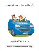 topella10000 sorrisi - quando imparerò a  guidare??