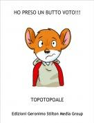 TOPOTOPOALE - HO PRESO UN BUTTO VOTO!!!