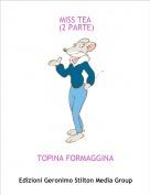 TOPINA FORMAGGINA - MISS TEA  (2 PARTE)