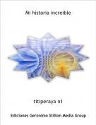 titiperaya n1 - Mi historia increible