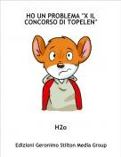 """H2o - HO UN PROBLEMA """"X IL CONCORSO DI TOPELEN"""""""