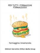 formaggina innamorata - PER TUTTI I FORMAGGINI FORMAGGIOSI!