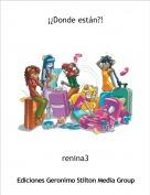 renina3 - ¡¿Donde están?!