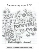 Giulia (leggete x favore) - Francesca: my super B.F.F!