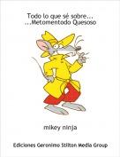 mikey ninja - Todo lo que sé sobre......Metomentodo Quesoso