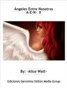 By: ·Alice Watt· - Ángeles Entre Nosotros A·E·N·  II