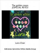 Lara-Chan - The golden moon¡ESPECIAL REYES!