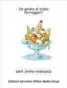 saint jimmy-teatopazy - Un gelato al triplo formaggio!!