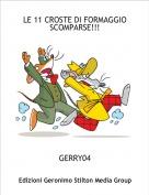 GERRY04 - LE 11 CROSTE DI FORMAGGIO SCOMPARSE!!!