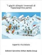 """toperio riccioluto - """"I giochi olimpici invernali di Topazia(prima parte)"""