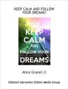 Alice Grana!<3 - KEEP CALM AND FOLLOW YOUR DREAMS!