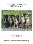 TOPO-giugiluni - 5 CUCCIOLI PER LE TEA SISTERS parte 2