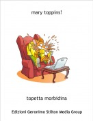 topetta morbidina - mary toppins!