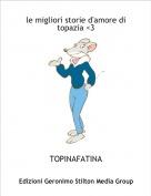 TOPINAFATINA - le migliori storie d'amore di topazia <3