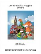 topixiaXD... - uno stratopico viaggio a Londra