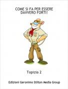 Topizia 2 - COME SI FA PER ESSERE DAVVERO FORTI!