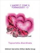Topcarlotta disordinata - L'AMORE E' COME IL FORMAGGIO!! <3