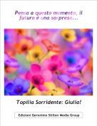Topilia Sorridente: Giulia! - Pensa a questo momento, il futuro è una sorpresa...
