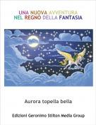 Aurora topella bella - UNA NUOVA AVVENTURA NEL REGNO DELLA FANTASIA